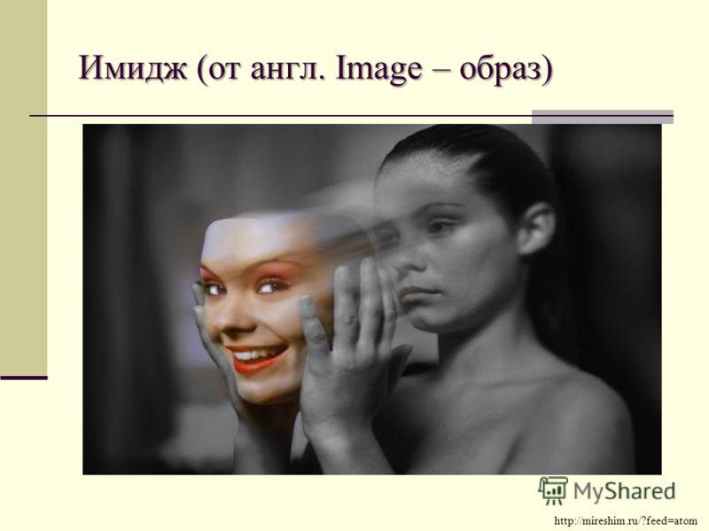 Имидж (от англ. Image – образ) http://mireshim.ru/?feed=atom