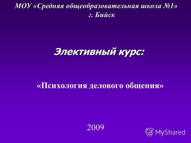 «Психология делового общения» Элективный курс: МОУ «Средняя общеобразовательная школа 1» г. Бийск 2009