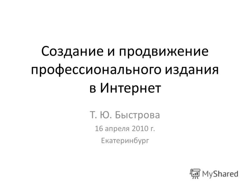 Создание и продвижение профессионального издания в Интернет Т. Ю. Быстрова 16 апреля 2010 г. Екатеринбург