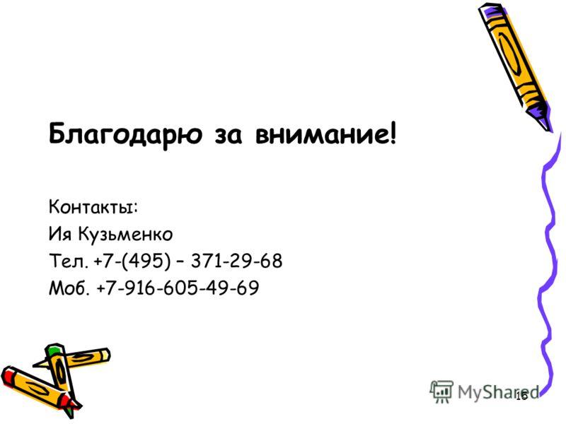 15 Благодарю за внимание! Контакты: Ия Кузьменко Тел. +7-(495) – 371-29-68 Моб. +7-916-605-49-69
