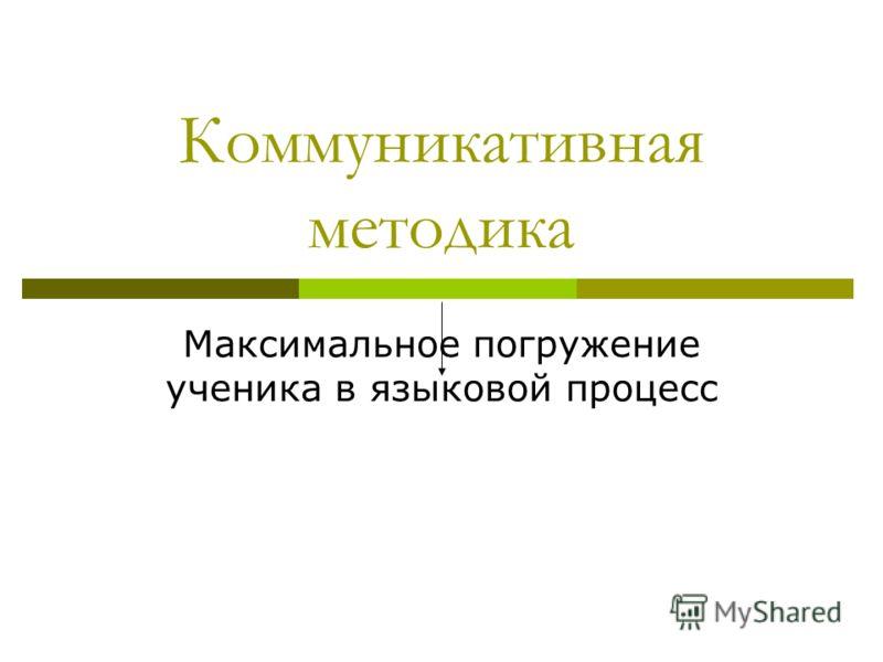 Коммуникативная методика Максимальное погружение ученика в языковой процесс