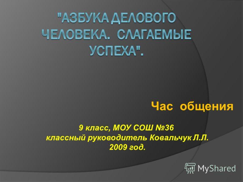 Час общения 9 класс, МОУ СОШ 36 классный руководитель Ковальчук Л.Л. 2009 год.