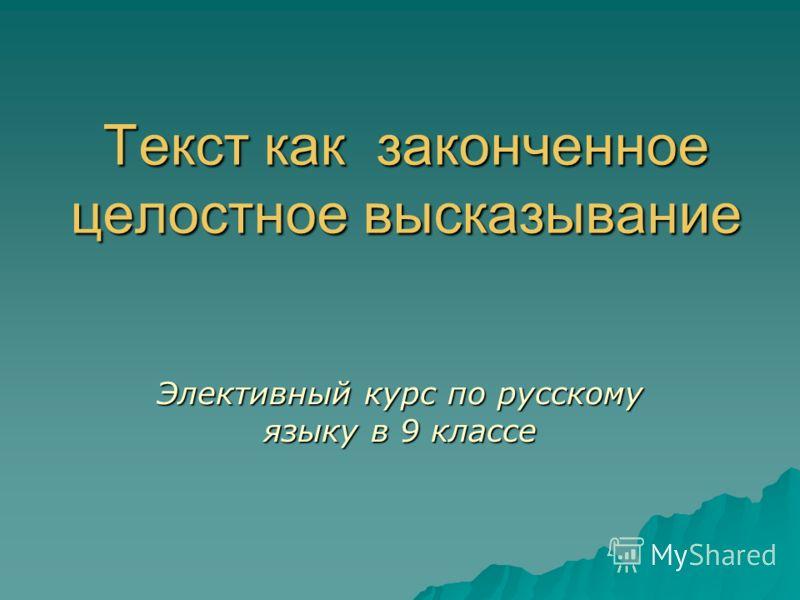 Текст как законченное целостное высказывание Элективный курс по русскому языку в 9 классе