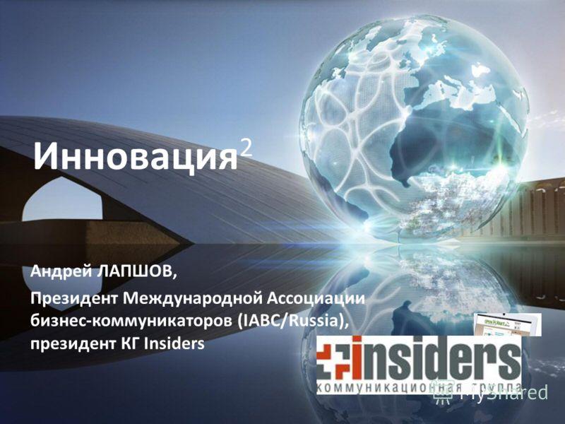 Андрей ЛАПШОВ, Президент Международной Ассоциации бизнес-коммуникаторов (IABC/Russia), президент КГ Insiders Инновация 2