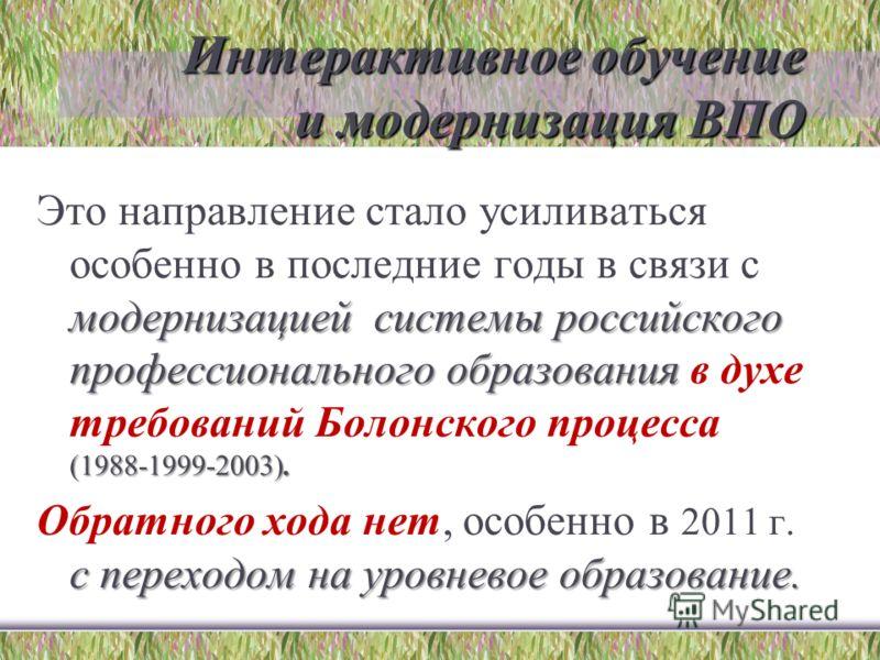 Интерактивное обучение и модернизация ВПО модернизацией системы российского профессионального образования (1988-1999-2003). Это направление стало усиливаться особенно в последние годы в связи с модернизацией системы российского профессионального обра