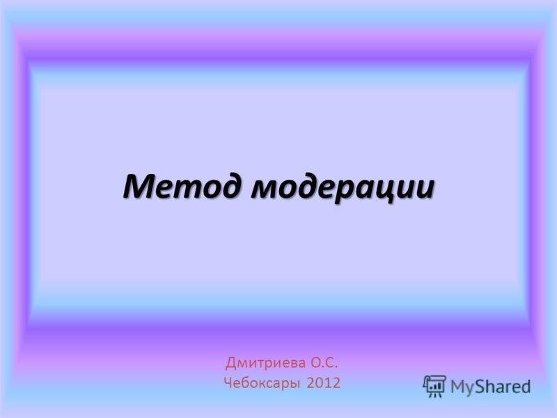 Метод модерации Дмитриева О.С. Чебоксары 2012