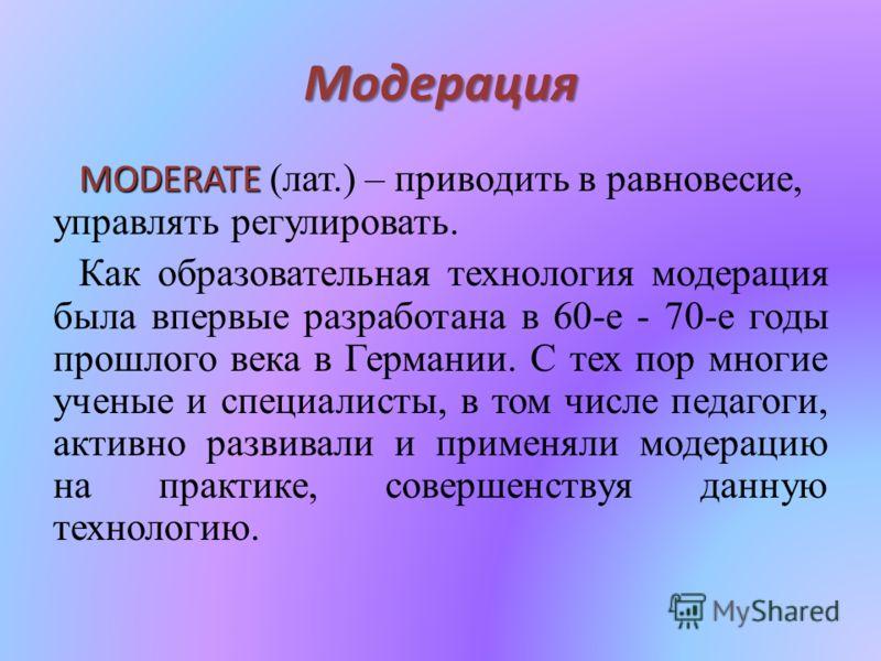 Модерация MODERATE MODERATE (лат.) – приводить в равновесие, управлять регулировать. Как образовательная технология модерация была впервые разработана в 60-е - 70-е годы прошлого века в Германии. С тех пор многие ученые и специалисты, в том числе пед