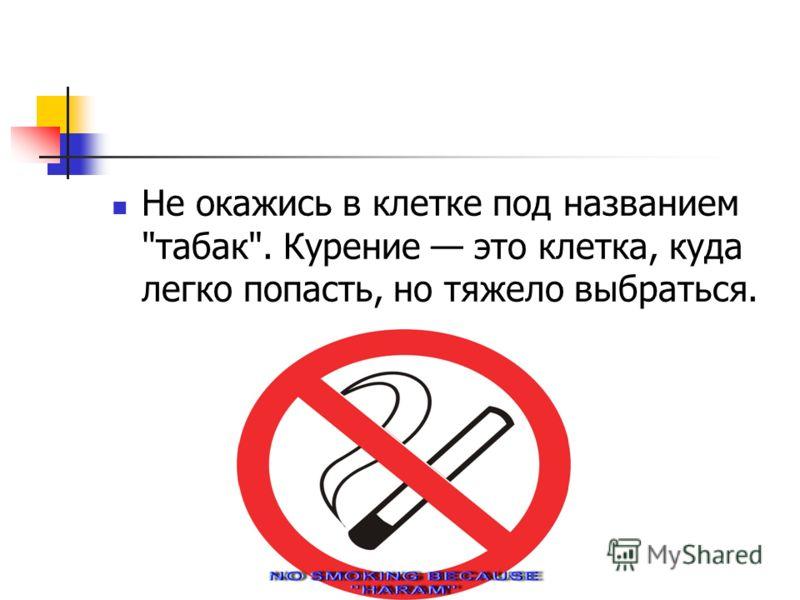 Не окажись в клетке под названием табак. Курение это клетка, куда легко попасть, но тяжело выбраться.
