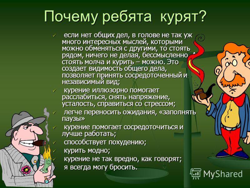 Почему ребята курят? если нет общих дел, в голове не так уж много интересных мыслей, которыми можно обменяться с другими, то стоять рядом, ничего не делая, бессмысленно. А стоять молча и курить – можно. Это создает видимость общего дела, позволяет пр