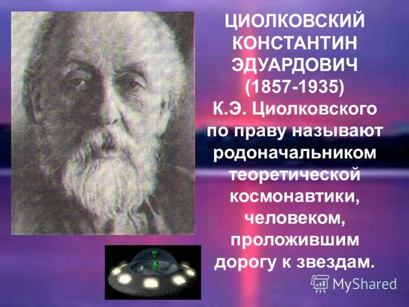 ЦИОЛКОВСКИЙ КОНСТАНТИН ЭДУАРДОВИЧ (1857-1935) К.Э. Циолковского по праву называют родоначальником теоретической космонавтики, человеком, проложившим дорогу к звездам.