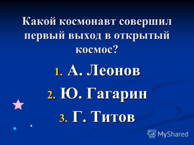 Какой космонавт совершил первый выход в открытый космос? 1. А. Леонов 2. Ю. Гагарин 3. Г. Титов