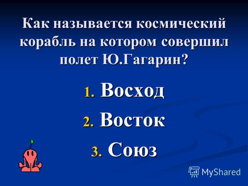 Как называется космический корабль на котором совершил полет Ю.Гагарин? 1. Восход 2. Восток 3. Союз