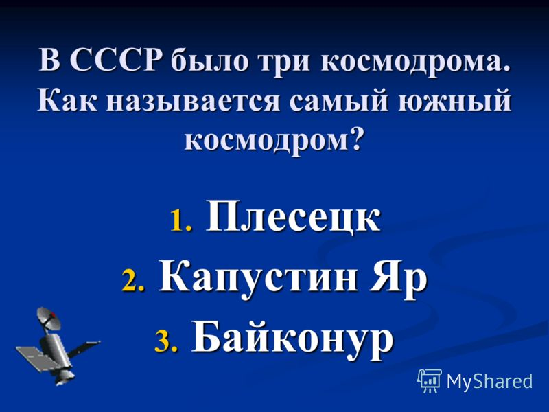 В СССР было три космодрома. Как называется самый южный космодром? 1. Плесецк 2. Капустин Яр 3. Байконур