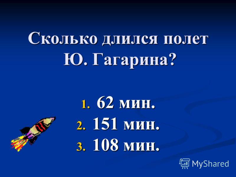 Сколько длился полет Ю. Гагарина? 1. 62 мин. 2. 151 мин. 3. 108 мин.
