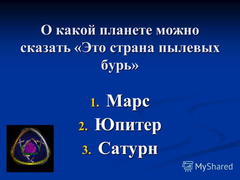 О какой планете можно сказать «Это страна пылевых бурь» 1. Марс 2. Юпитер 3. Сатурн