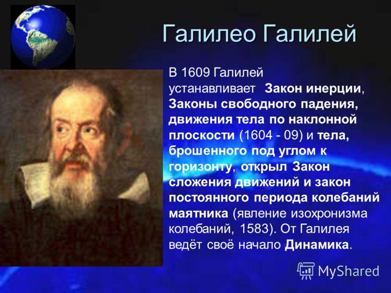 Галилео Галилей В 1609 Галилей устанавливает Закон инерции, Законы свободного падения, движения тела по наклонной плоскости (1604 - 09) и тела, брошенного под углом к горизонту, открыл Закон сложения движений и закон постоянного периода колебаний мая