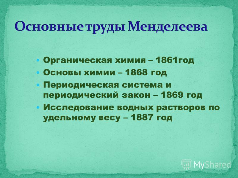Органическая химия – 1861год Основы химии – 1868 год Периодическая система и периодический закон – 1869 год Исследование водных растворов по удельному весу – 1887 год