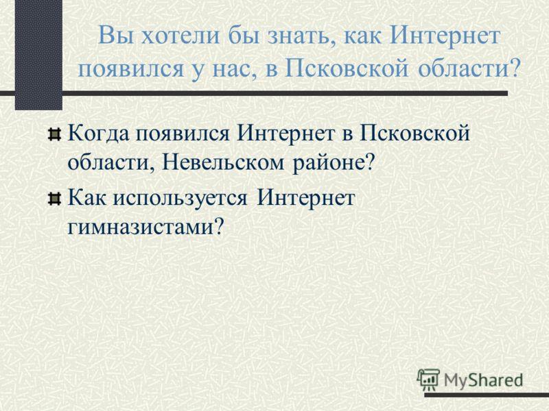 Вы хотели бы знать, как Интернет появился у нас, в Псковской области? Когда появился Интернет в Псковской области, Невельском районе? Как используется Интернет гимназистами?