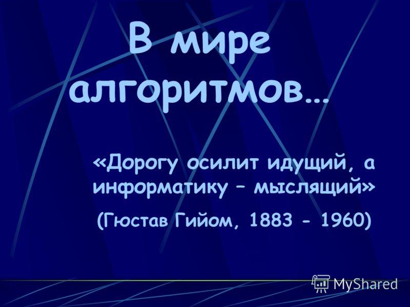 В мире алгоритмов… «Дорогу осилит идущий, а информатику – мыслящий» (Гюстав Гийом, 1883 - 1960)