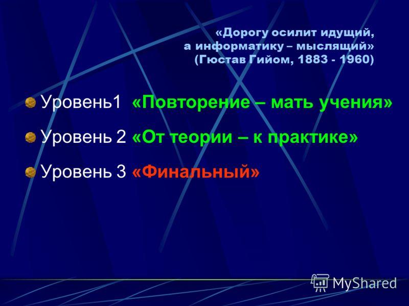«Дорогу осилит идущий, а информатику – мыслящий» (Гюстав Гийом, 1883 - 1960) Уровень1 «Повторение – мать учения» Уровень 2 «От теории – к практике» Уровень 3 «Финальный»