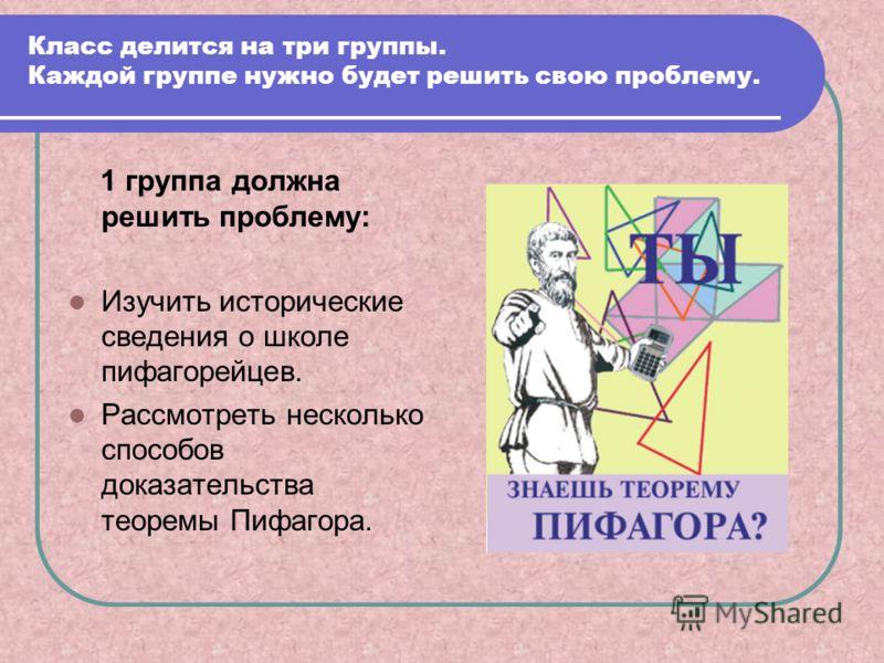 Класс делится на три группы. Каждой группе нужно будет решить свою проблему. 1 группа должна решить проблему: Изучить исторические сведения о школе пифагорейцев. Рассмотреть несколько способов доказательства теоремы Пифагора.