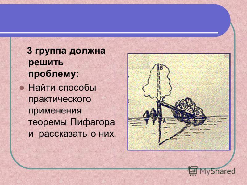 3 группа должна решить проблему: Найти способы практического применения теоремы Пифагора и рассказать о них.
