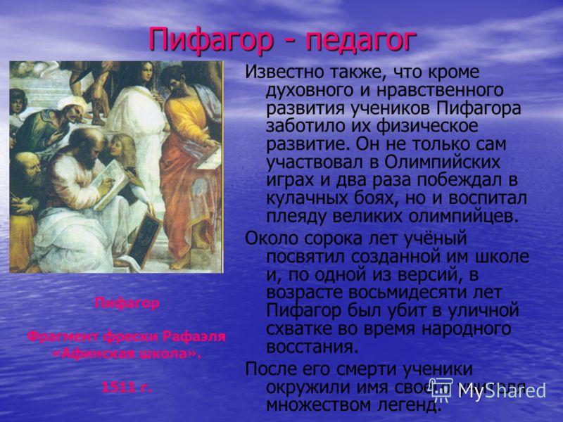 Пифагор - педагог Известно также, что кроме духовного и нравственного развития учеников Пифагора заботило их физическое развитие. Он не только сам участвовал в Олимпийских играх и два раза побеждал в кулачных боях, но и воспитал плеяду великих олимпи