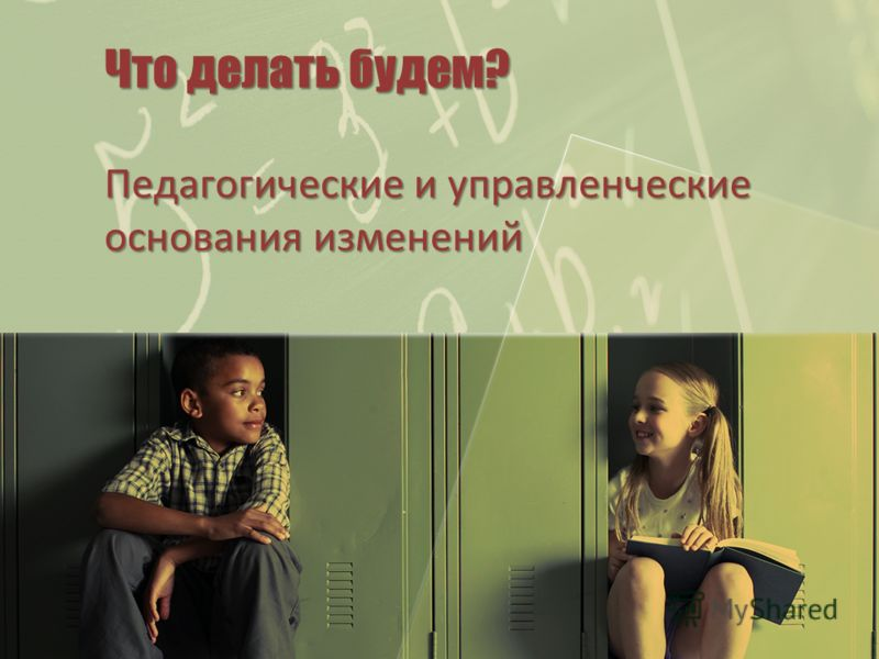 Что делать будем? Педагогические и управленческие основания изменений