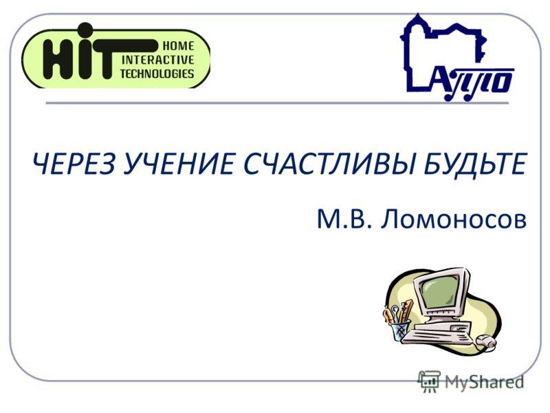 ЧЕРЕЗ УЧЕНИЕ СЧАСТЛИВЫ БУДЬТЕ М.В. Ломоносов