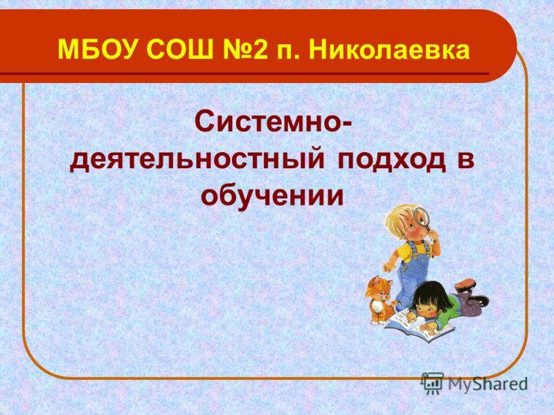 Системно- деятельностный подход в обучении МБОУ СОШ 2 п. Николаевка