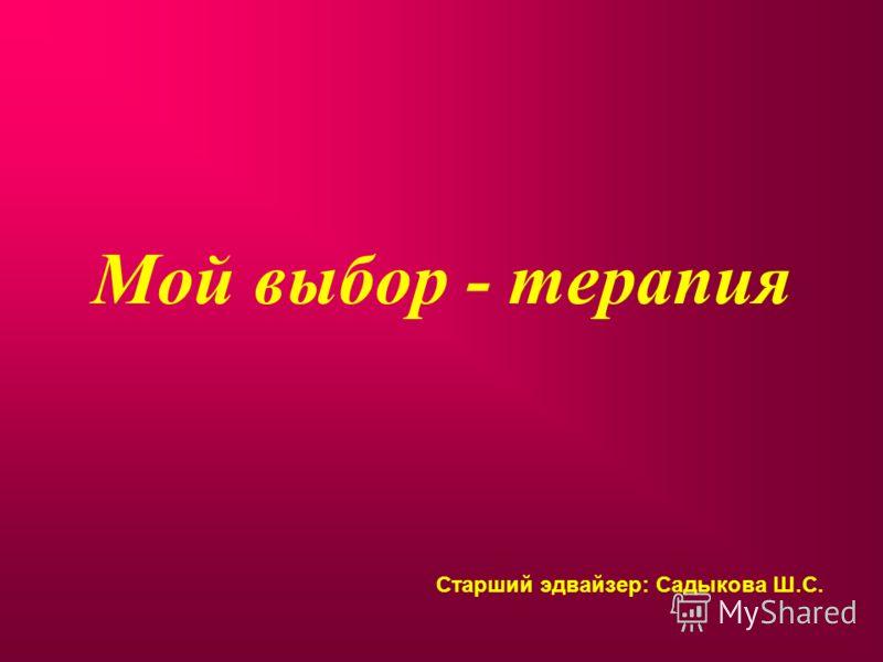 Мой выбор - терапия Старший эдвайзер: Садыкова Ш.С.