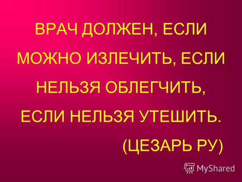 ВРАЧ ДОЛЖЕН, ЕСЛИ МОЖНО ИЗЛЕЧИТЬ, ЕСЛИ НЕЛЬЗЯ ОБЛЕГЧИТЬ, ЕСЛИ НЕЛЬЗЯ УТЕШИТЬ. (ЦЕЗАРЬ РУ)