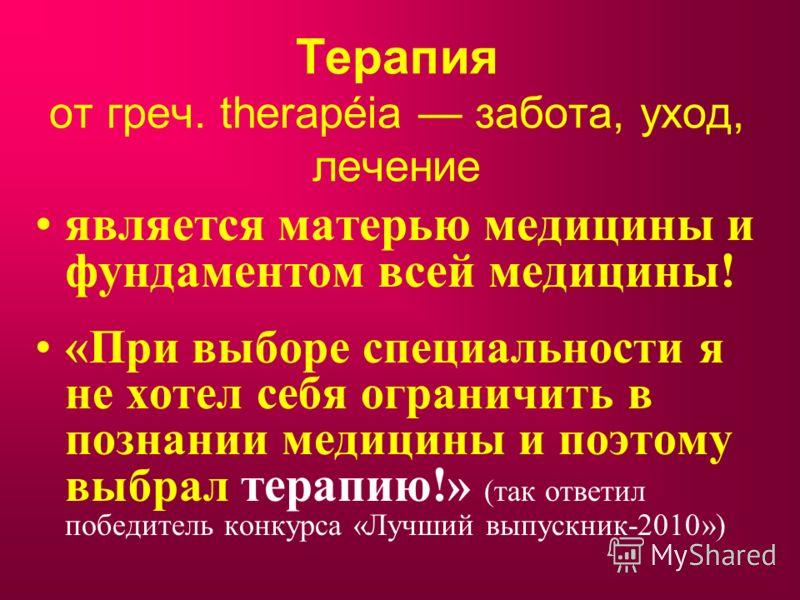 Терапия от греч. therapéia забота, уход, лечение является матерью медицины и фундаментом всей медицины! «При выборе специальности я не хотел себя ограничить в познании медицины и поэтому выбрал терапию! » (так ответил победитель конкурса «Лучший выпу