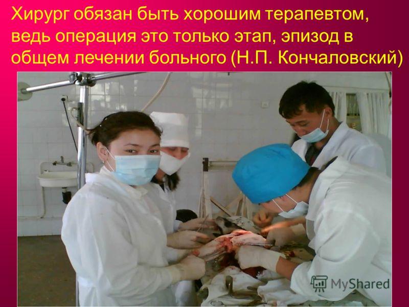 Хирург обязан быть хорошим терапевтом, ведь операция это только этап, эпизод в общем лечении больного (Н.П. Кончаловский)