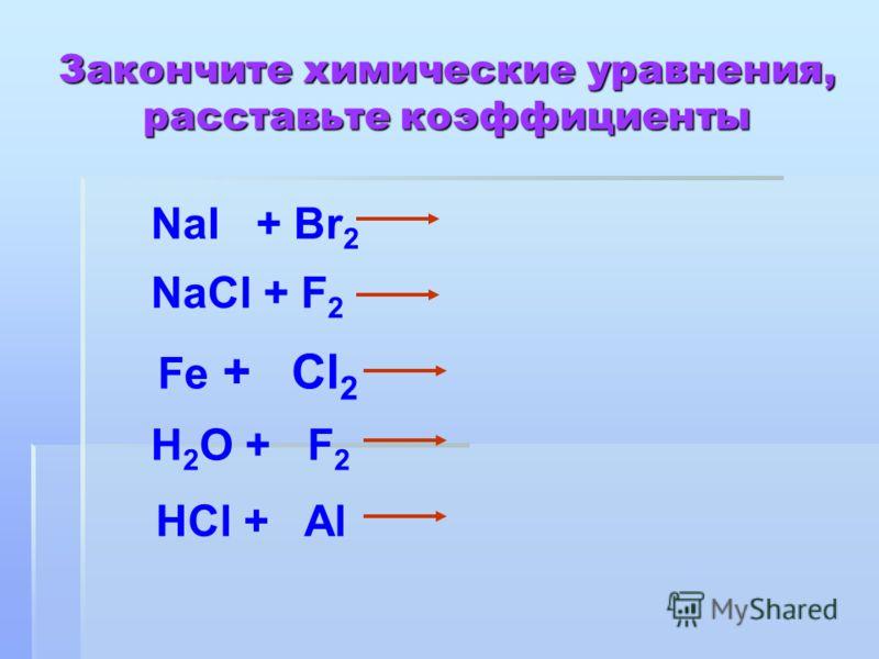 Закончите химические уравнения, расставьте коэффициенты NaI + Br 2 NaCl + F 2 Fe + Cl 2 H 2 O + F 2 HCl + Al