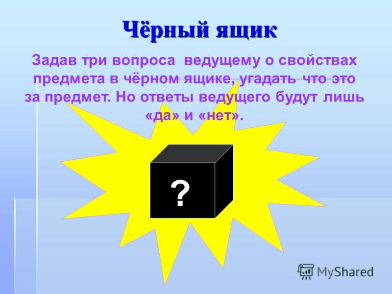 Чёрный ящик ? Задав три вопроса ведущему о свойствах предмета в чёрном ящике, угадать что это за предмет. Но ответы ведущего будут лишь «да» и «нет».