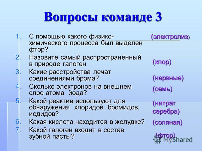 Вопросы команде 3 1.С помощью какого физико- химического процесса был выделен фтор? 2.Назовите самый распространённый в природе галоген 3.Какие расстройства лечат соединениями брома? 4.Сколько электронов на внешнем слое атома йода? 5.Какой реактив ис