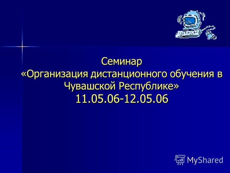 Семинар «Организация дистанционного обучения в Чувашской Республике» 11.05.06-12.05.06