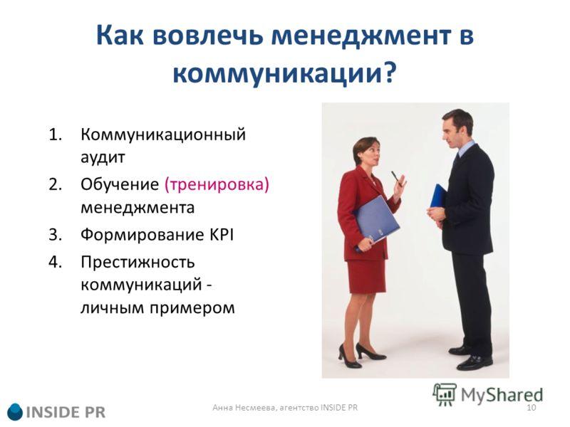 Как вовлечь менеджмент в коммуникации? 1.Коммуникационный аудит 2.Обучение (тренировка) менеджмента 3.Формирование KPI 4.Престижность коммуникаций - личным примером 10Анна Несмеева, агентство INSIDE PR