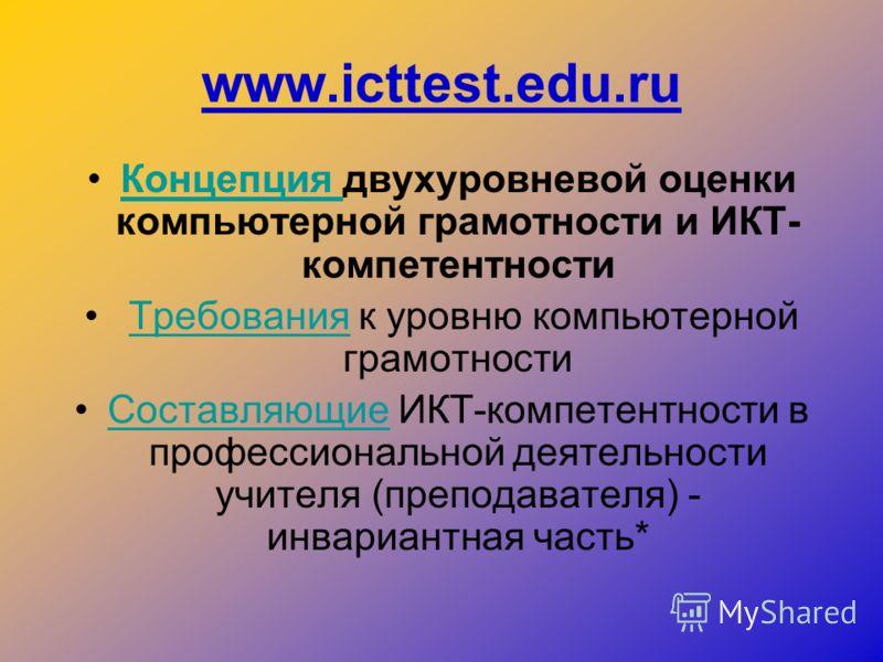 www.icttest.edu.ru Концепция двухуровневой оценки компьютерной грамотности и ИКТ- компетентностиКонцепция Требования к уровню компьютерной грамотностиТребования Составляющие ИКТ-компетентности в профессиональной деятельности учителя (преподавателя) -