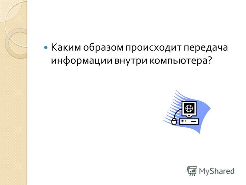 Каким образом происходит передача информации внутри компьютера ?