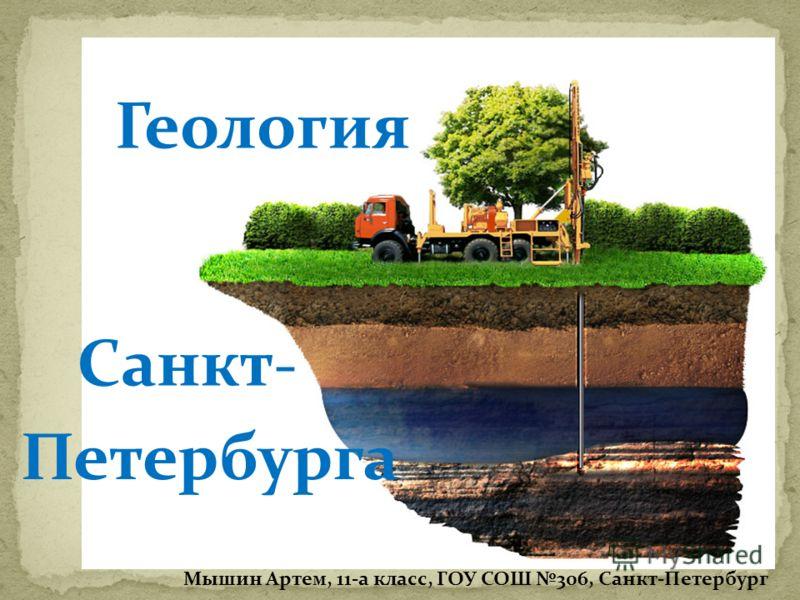 Геология Санкт- Петербурга Мышин Артем, 11-а класс, ГОУ СОШ 306, Санкт-Петербург
