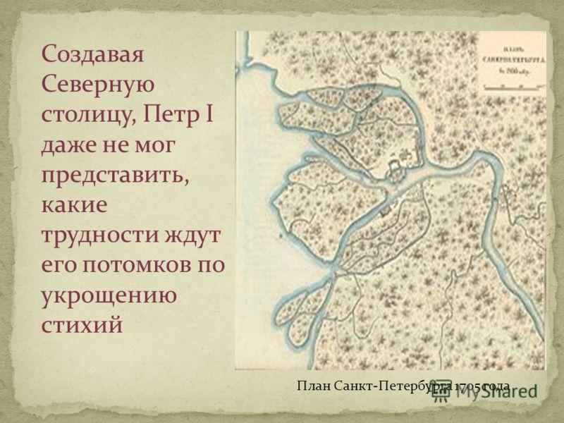 План Санкт-Петербурга 1705 года Создавая Северную столицу, Петр I даже не мог представить, какие трудности ждут его потомков по укрощению стихий