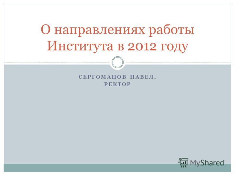 СЕРГОМАНОВ ПАВЕЛ, РЕКТОР О направлениях работы Института в 2012 году