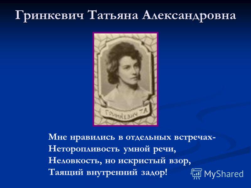 Гринкевич Татьяна Александровна Мне нравились в отдельных встречах- Неторопливость умной речи, Неловкость, но искристый взор, Таящий внутренний задор!