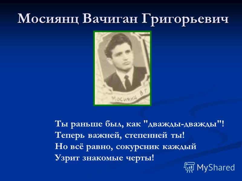 Мосиянц Вачиган Григорьевич Ты раньше был, как дважды-дважды! Теперь важней, степенней ты! Но всё равно, сокурсник каждый Узрит знакомые черты!
