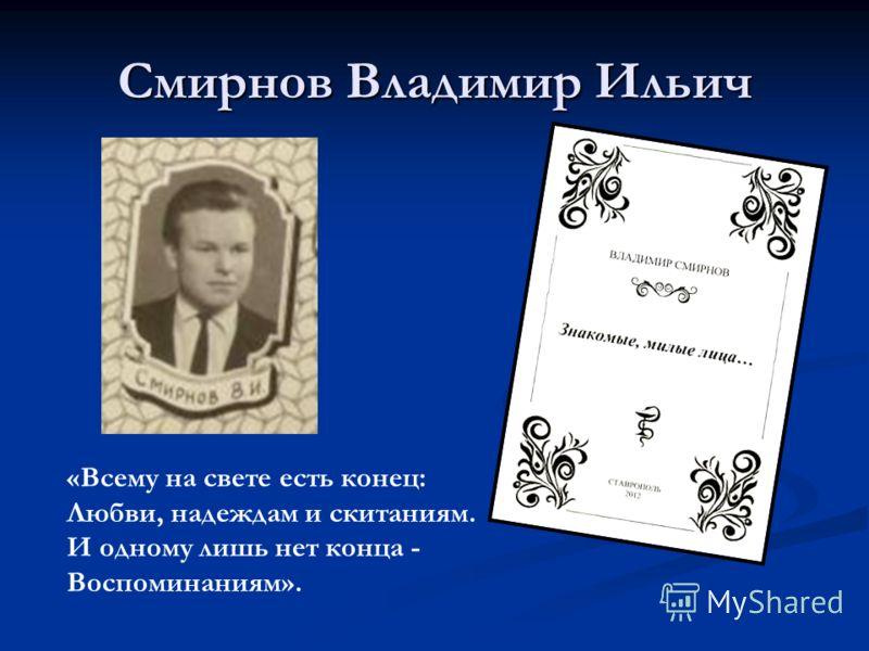 Смирнов Владимир Ильич «Всему на свете есть конец: Любви, надеждам и скитаниям. И одному лишь нет конца - Воспоминаниям».