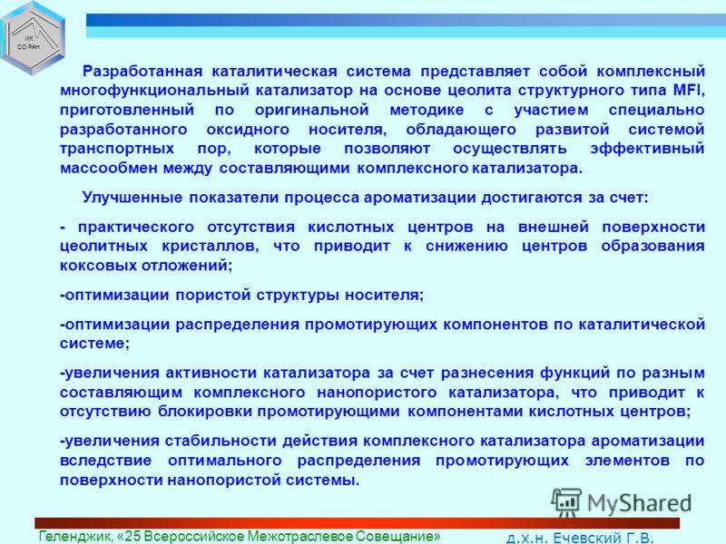 д.х.н. Ечевский Г.В. Геленджик, «25 Всероссийское Межотраслевое Совещание» ИК СО РАН Разработанная каталитическая система представляет собой комплексный многофункциональный катализатор на основе цеолита структурного типа MFI, приготовленный по оригин