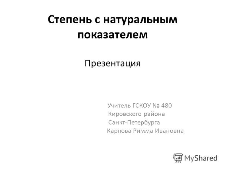 Степень с натуральным показателем Презентация Учитель ГСКОУ 480 Кировского района Санкт-Петербурга Карпова Римма Ивановна
