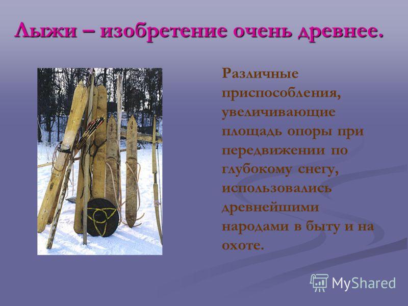 Лыжи – изобретение очень древнее. Различные приспособления, увеличивающие площадь опоры при передвижении по глубокому снегу, использовались древнейшими народами в быту и на охоте.